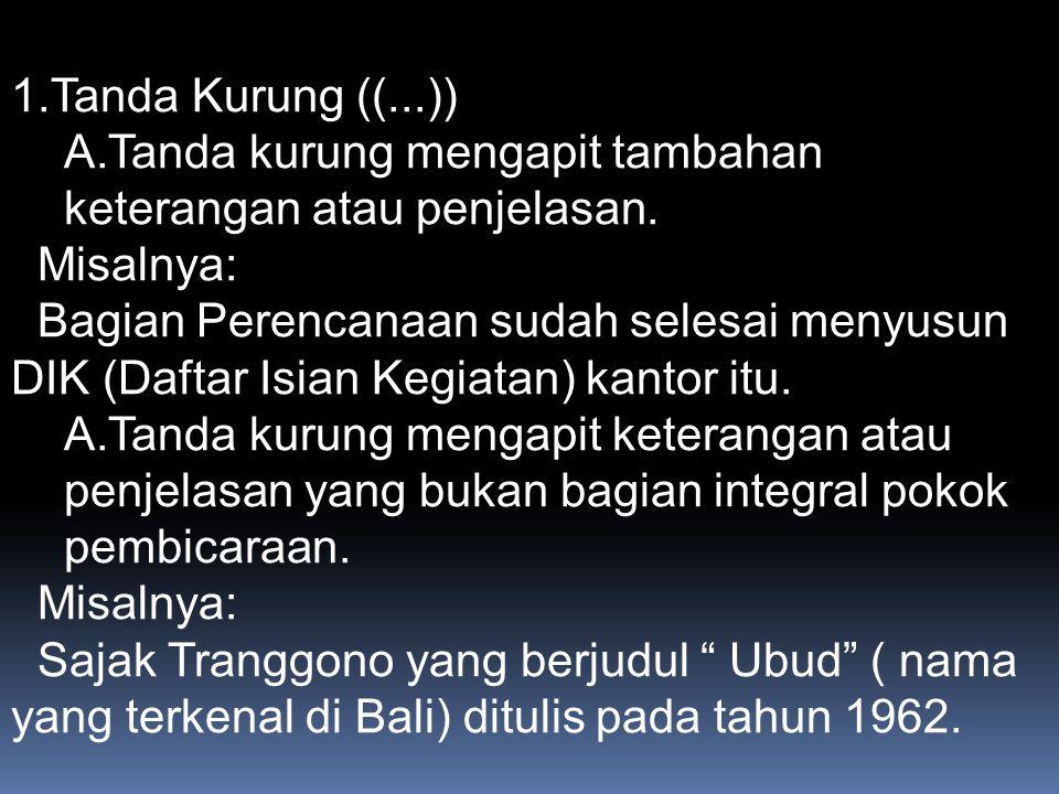 Tanda Kurung ((...)) Tanda kurung mengapit tambahan keterangan atau penjelasan. Misalnya: