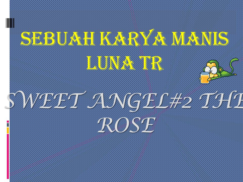 SEBUAH KARYA MANIS LUNA TR SWEET ANGEL#2 THE ROSE