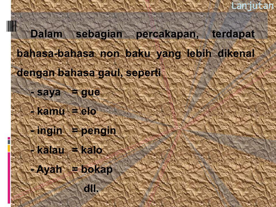 Lanjutan Dalam sebagian percakapan, terdapat bahasa-bahasa non baku yang lebih dikenal dengan bahasa gaul, seperti.