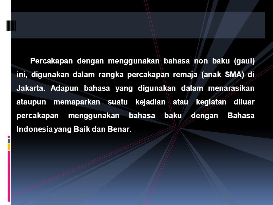 Percakapan dengan menggunakan bahasa non baku (gaul) ini, digunakan dalam rangka percakapan remaja (anak SMA) di Jakarta.