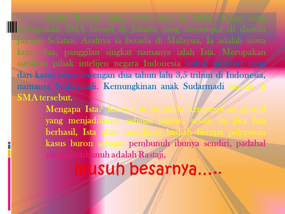 Arista Rayesti ialah siswa baru di SMA Triasa yang merupakan SMA favorit di Jakarta yang bertempat di daerah Jakarta Selatan. Asalnya ia berada di Malaysia, Ia adalah siswa kelas dua, panggilan singkat namanya ialah Ista. Merupakan suruhan pihak intelijen negara Indonesia untuk mencari uang dari kasus penyelewengan dua tahun lalu 3,5 triliun di Indonesia, namanya Sudarmadi. Kemungkinan anak Sudarmadi berada di SMA tersebut.