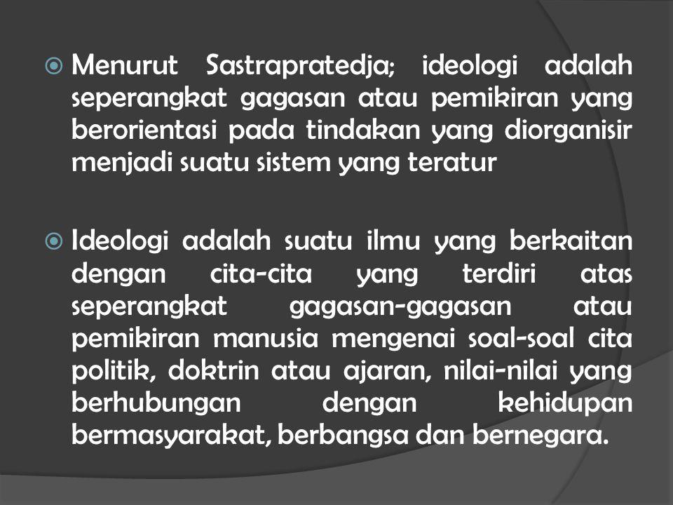 Menurut Sastrapratedja; ideologi adalah seperangkat gagasan atau pemikiran yang berorientasi pada tindakan yang diorganisir menjadi suatu sistem yang teratur