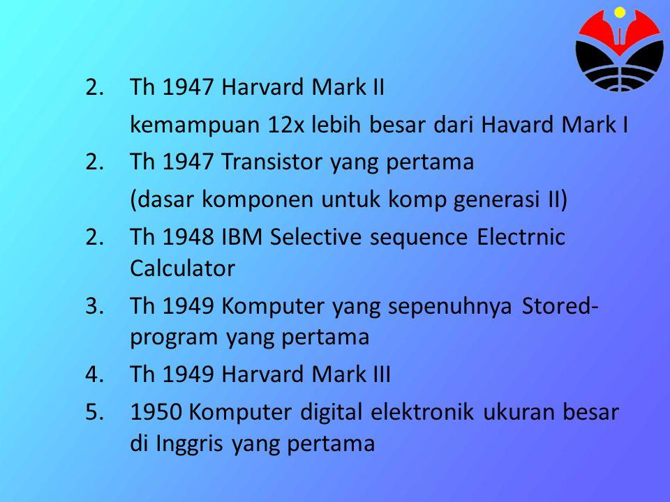 Th 1947 Harvard Mark II kemampuan 12x lebih besar dari Havard Mark I. Th 1947 Transistor yang pertama.