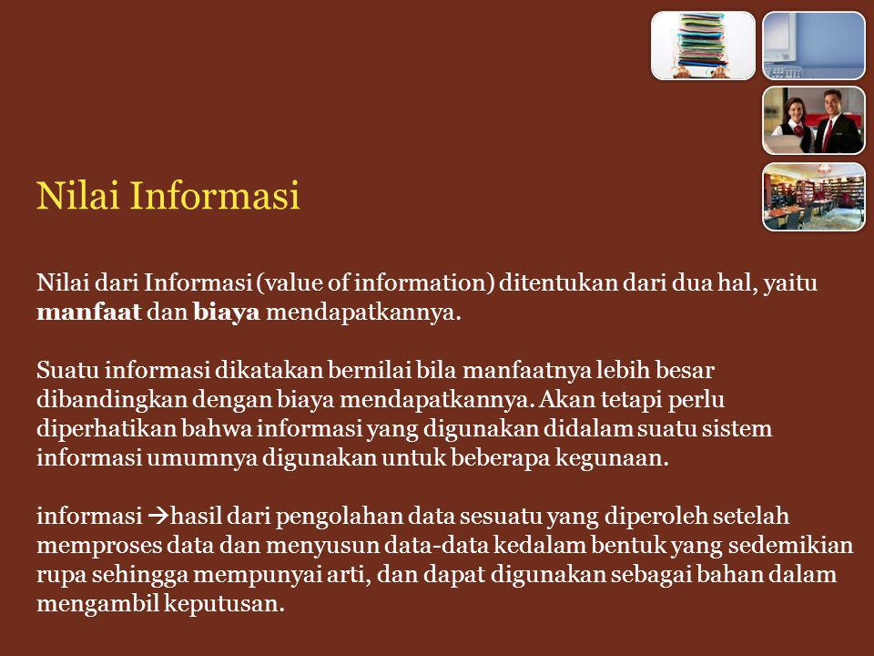Nilai Informasi Nilai dari Informasi (value of information) ditentukan dari dua hal, yaitu manfaat dan biaya mendapatkannya.
