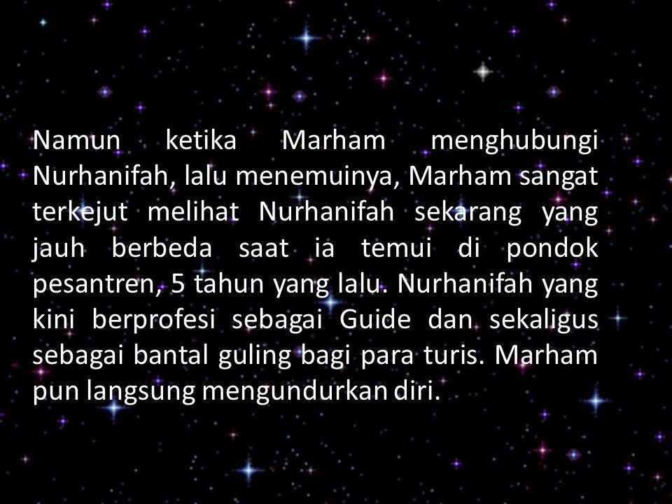 Namun ketika Marham menghubungi Nurhanifah, lalu menemuinya, Marham sangat terkejut melihat Nurhanifah sekarang yang jauh berbeda saat ia temui di pondok pesantren, 5 tahun yang lalu.
