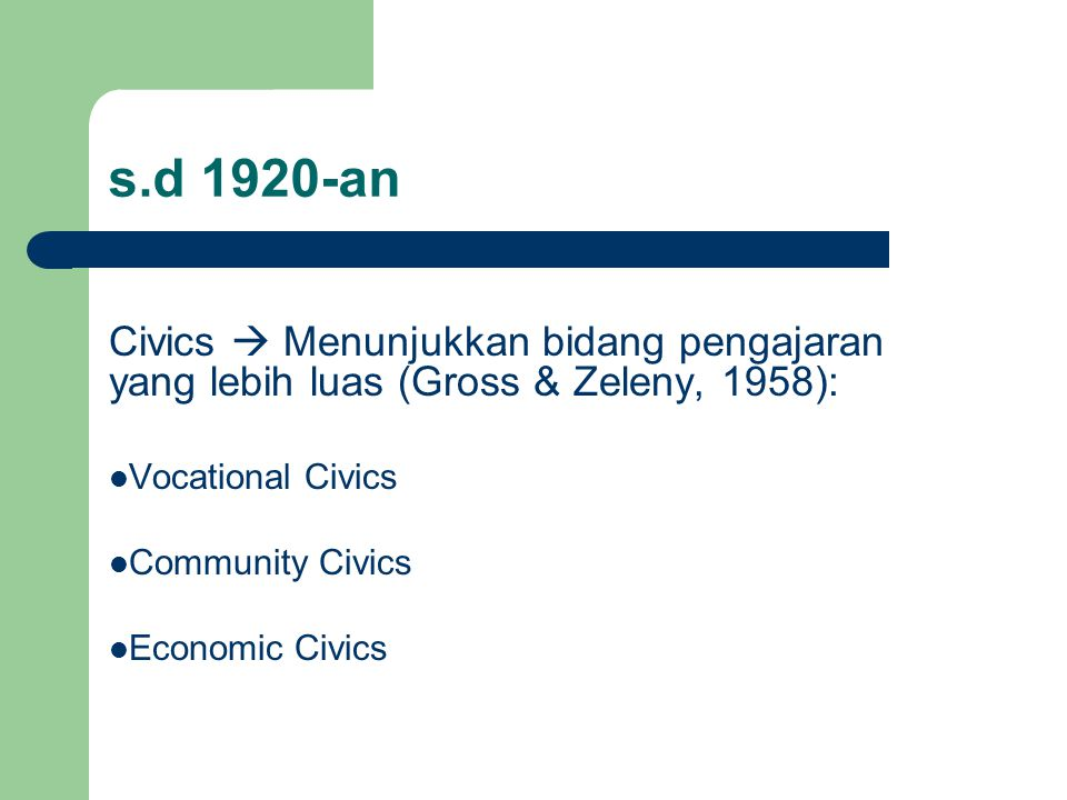 s.d 1920-an Civics  Menunjukkan bidang pengajaran yang lebih luas (Gross & Zeleny, 1958): Vocational Civics.
