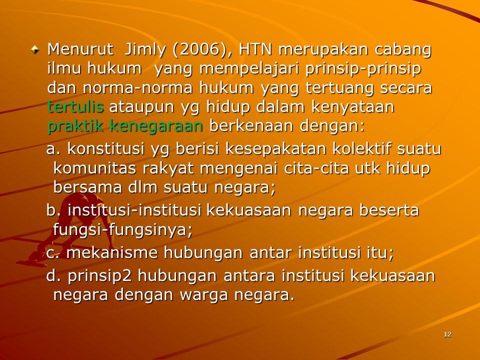 Menurut Jimly (2006), HTN merupakan cabang ilmu hukum yang mempelajari prinsip-prinsip dan norma-norma hukum yang tertuang secara tertulis ataupun yg hidup dalam kenyataan praktik kenegaraan berkenaan dengan: