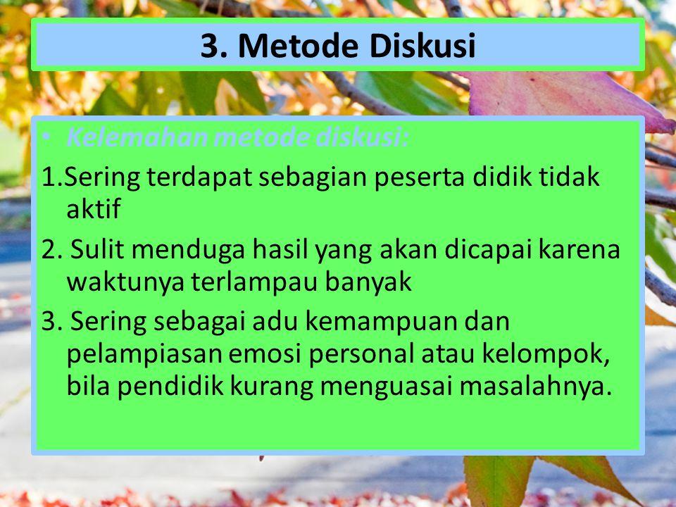 3. Metode Diskusi Kelemahan metode diskusi: