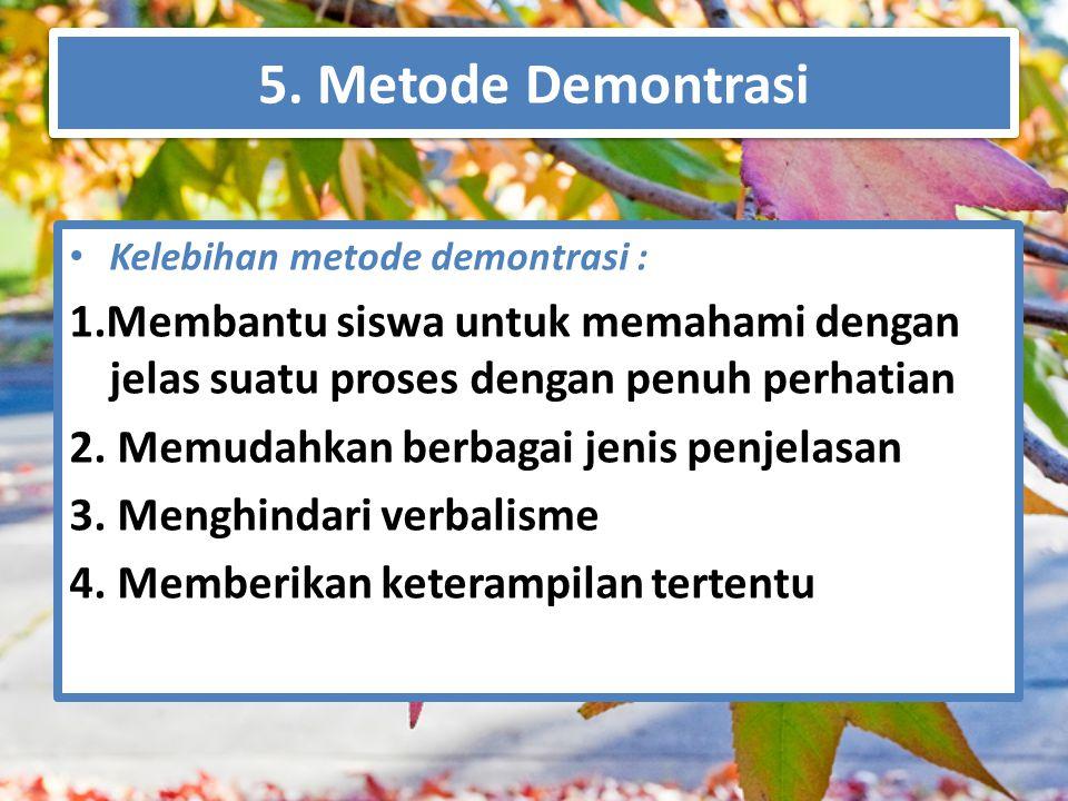 5. Metode Demontrasi Kelebihan metode demontrasi : 1.Membantu siswa untuk memahami dengan jelas suatu proses dengan penuh perhatian