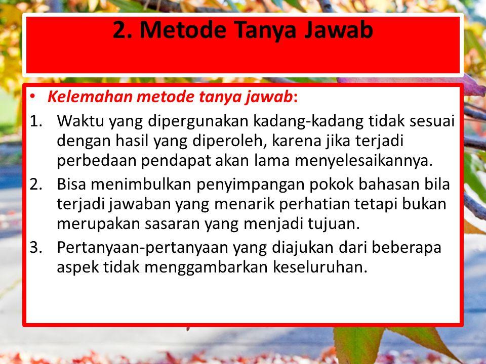 2. Metode Tanya Jawab Kelemahan metode tanya jawab:
