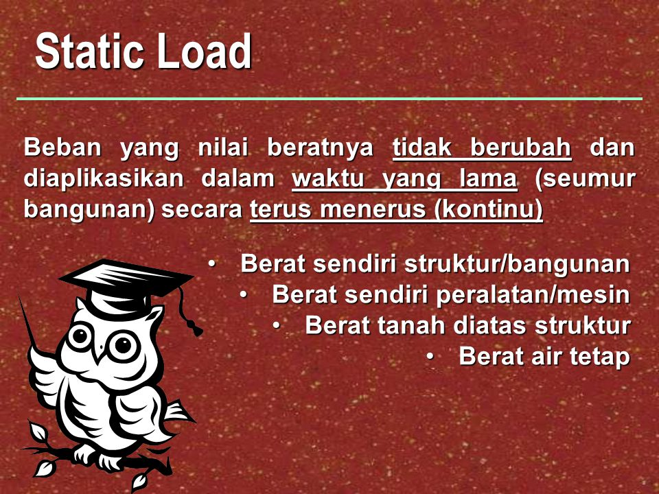 Static Load Beban yang nilai beratnya tidak berubah dan diaplikasikan dalam waktu yang lama (seumur bangunan) secara terus menerus (kontinu)