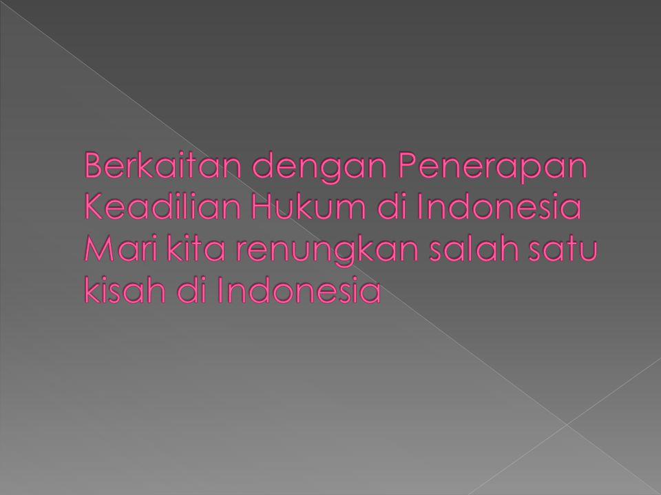 Berkaitan dengan Penerapan Keadilian Hukum di Indonesia Mari kita renungkan salah satu kisah di Indonesia