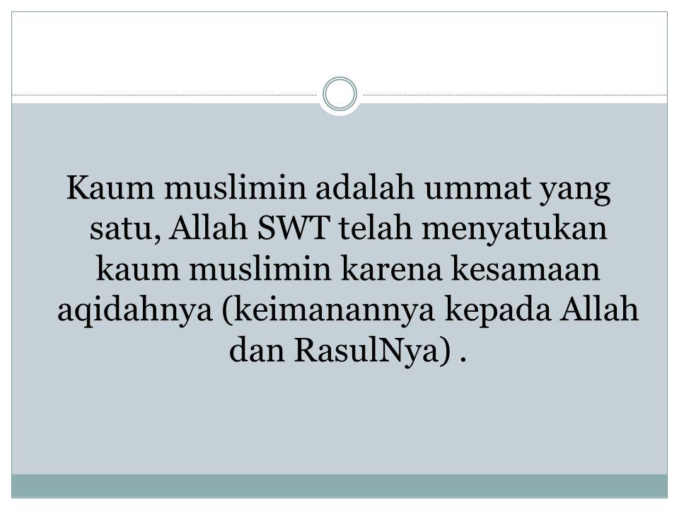 Kaum muslimin adalah ummat yang satu, Allah SWT telah menyatukan kaum muslimin karena kesamaan aqidahnya (keimanannya kepada Allah dan RasulNya) .