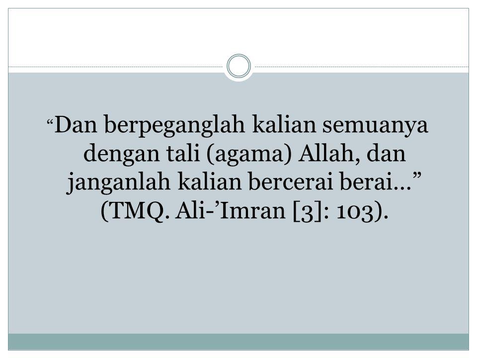 Dan berpeganglah kalian semuanya dengan tali (agama) Allah, dan janganlah kalian bercerai berai… (TMQ.