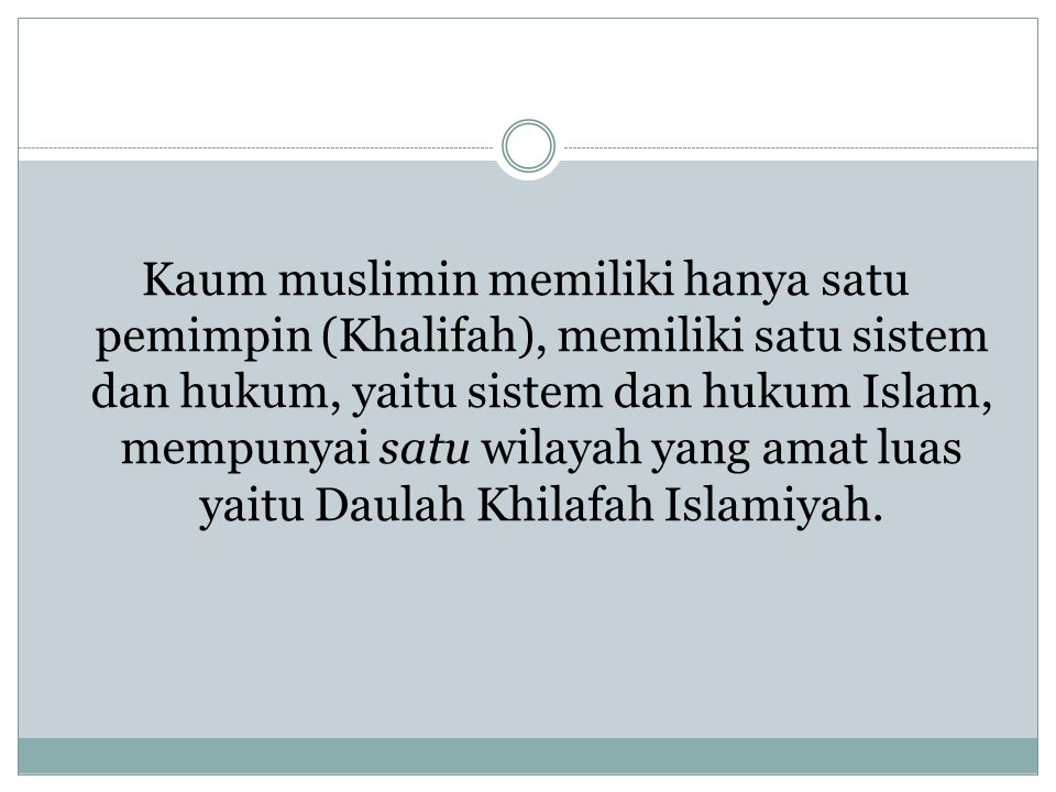 Kaum muslimin memiliki hanya satu pemimpin (Khalifah), memiliki satu sistem dan hukum, yaitu sistem dan hukum Islam, mempunyai satu wilayah yang amat luas yaitu Daulah Khilafah Islamiyah.
