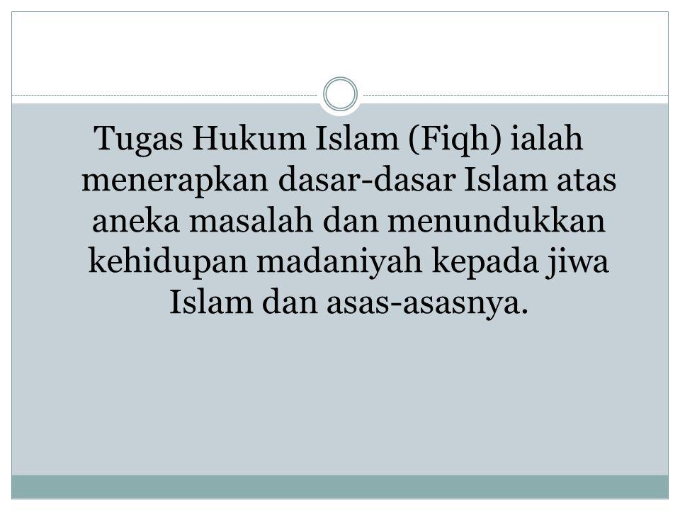 Tugas Hukum Islam (Fiqh) ialah menerapkan dasar-dasar Islam atas aneka masalah dan menundukkan kehidupan madaniyah kepada jiwa Islam dan asas-asasnya.