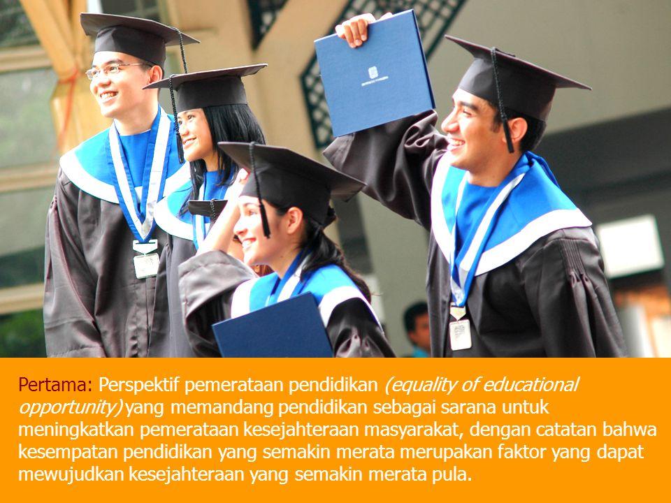 Pertama: Perspektif pemerataan pendidikan (equality of educational opportunity) yang memandang pendidikan sebagai sarana untuk meningkatkan pemerataan kesejahteraan masyarakat, dengan catatan bahwa kesempatan pendidikan yang semakin merata merupakan faktor yang dapat mewujudkan kesejahteraan yang semakin merata pula.