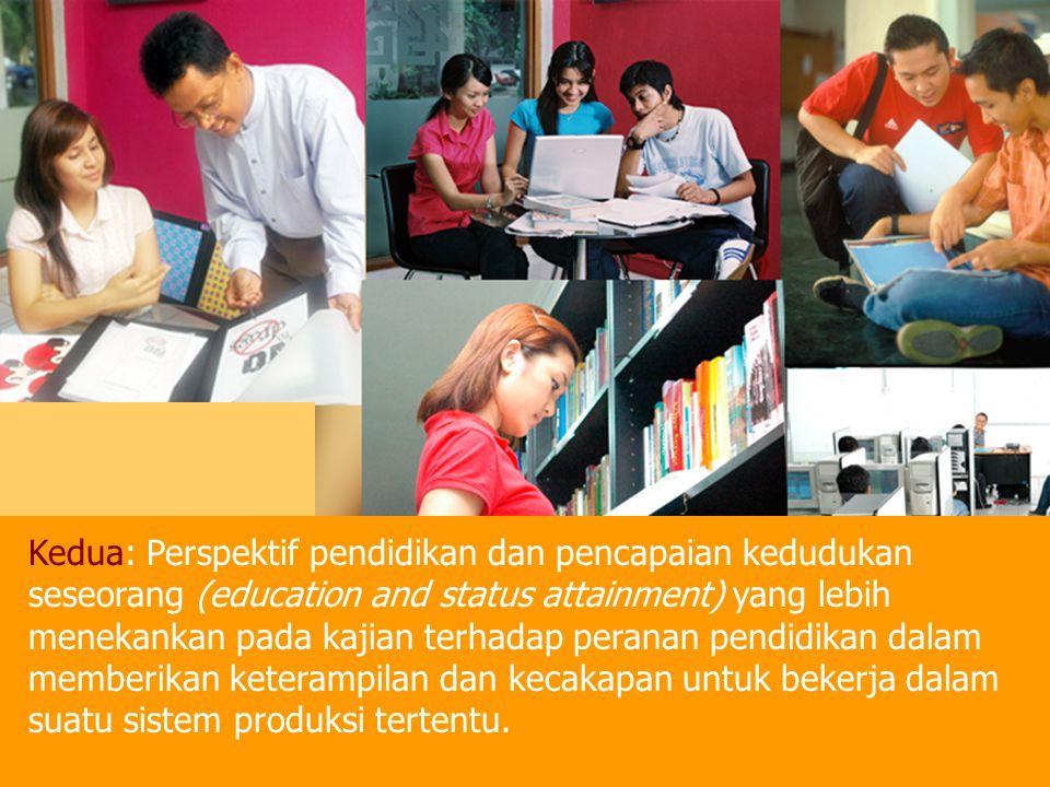 Kedua: Perspektif pendidikan dan pencapaian kedudukan seseorang (education and status attainment) yang lebih menekankan pada kajian terhadap peranan pendidikan dalam memberikan keterampilan dan kecakapan untuk bekerja dalam suatu sistem produksi tertentu.