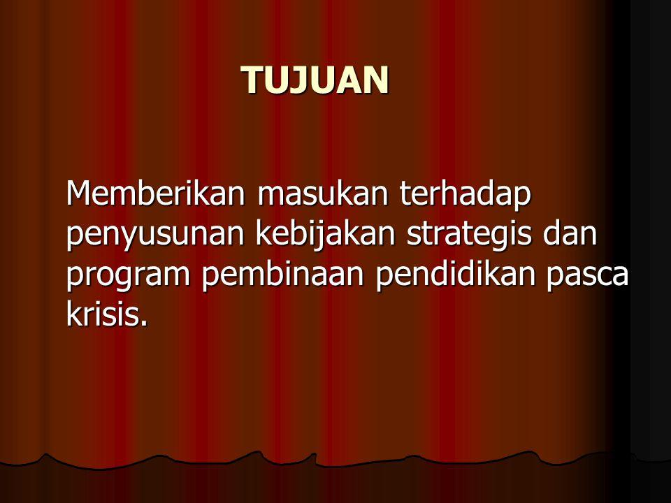 TUJUAN Memberikan masukan terhadap penyusunan kebijakan strategis dan program pembinaan pendidikan pasca krisis.