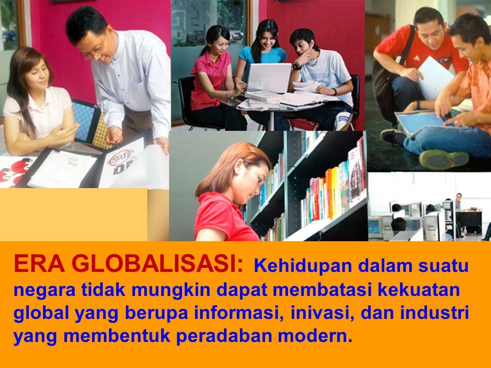 ERA GLOBALISASI: Kehidupan dalam suatu negara tidak mungkin dapat membatasi kekuatan global yang berupa informasi, inivasi, dan industri yang membentuk peradaban modern.