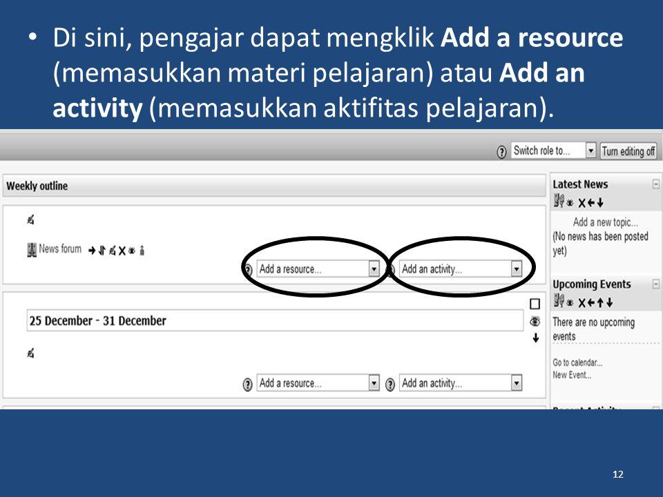 Di sini, pengajar dapat mengklik Add a resource (memasukkan materi pelajaran) atau Add an activity (memasukkan aktifitas pelajaran).