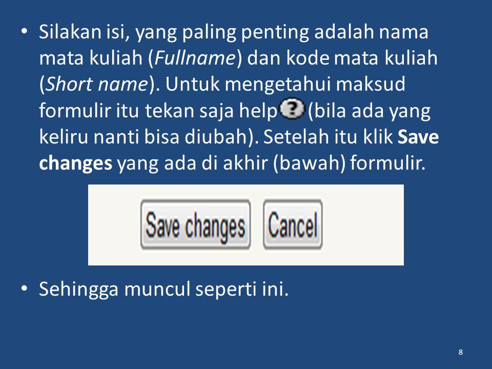 Silakan isi, yang paling penting adalah nama mata kuliah (Fullname) dan kode mata kuliah (Short name). Untuk mengetahui maksud formulir itu tekan saja help (bila ada yang keliru nanti bisa diubah). Setelah itu klik Save changes yang ada di akhir (bawah) formulir.