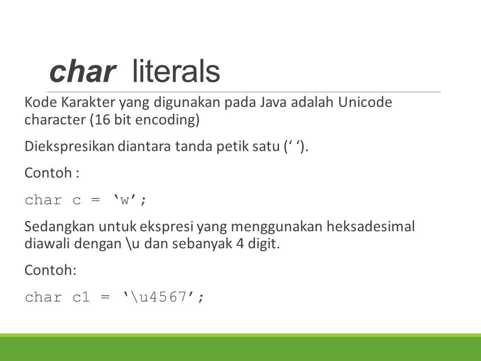 char literals Kode Karakter yang digunakan pada Java adalah Unicode character (16 bit encoding) Diekspresikan diantara tanda petik satu (' ').