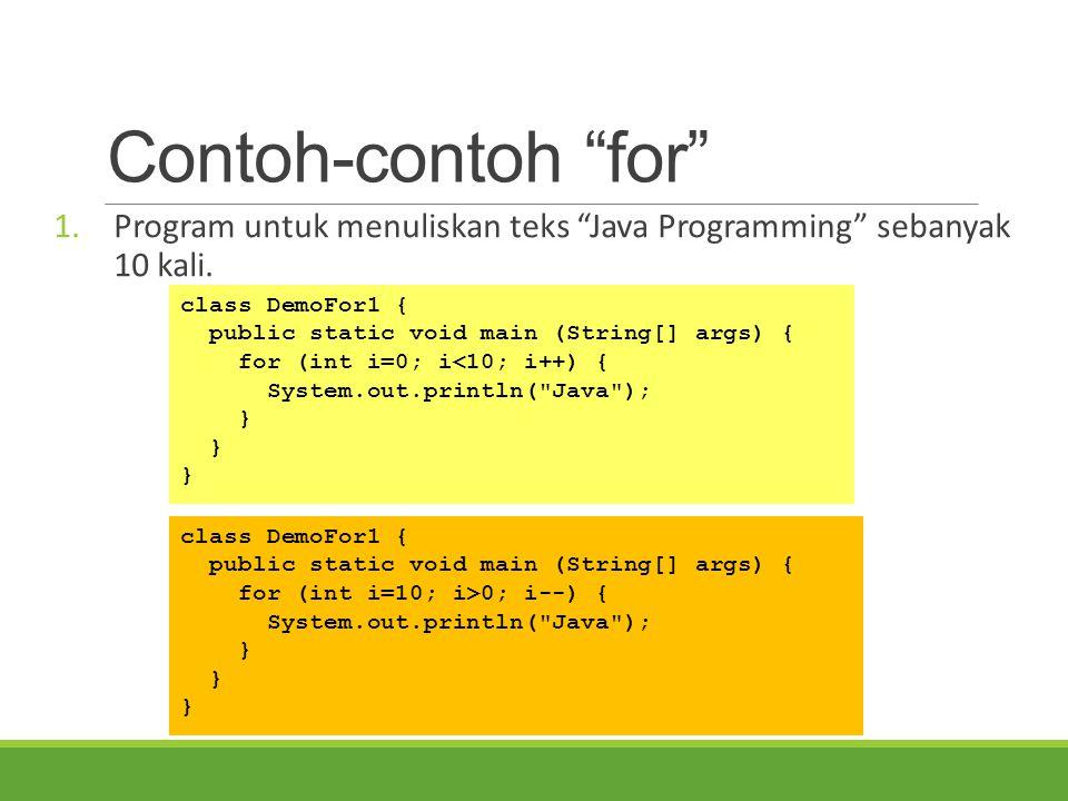 Contoh-contoh for Program untuk menuliskan teks Java Programming sebanyak 10 kali. class DemoFor1 {