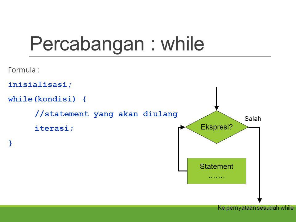 Percabangan : while Formula : inisialisasi; while(kondisi) {