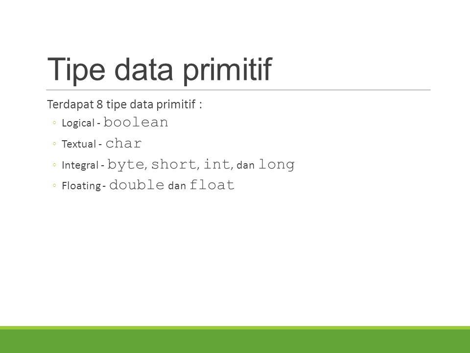 Tipe data primitif Terdapat 8 tipe data primitif : Logical - boolean