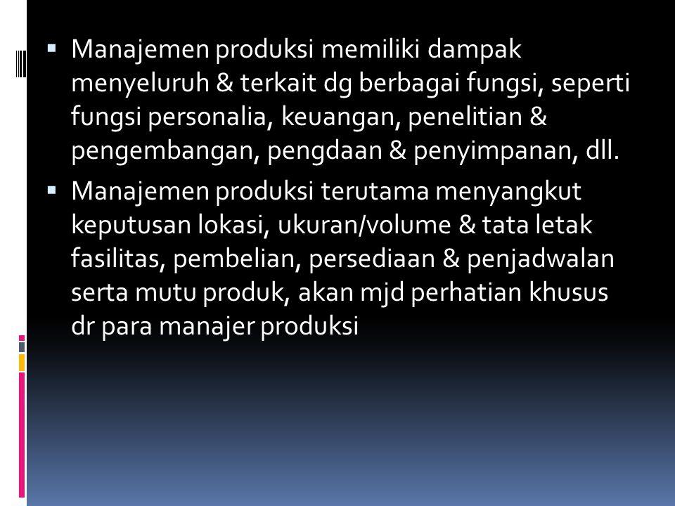 Manajemen produksi memiliki dampak menyeluruh & terkait dg berbagai fungsi, seperti fungsi personalia, keuangan, penelitian & pengembangan, pengdaan & penyimpanan, dll.