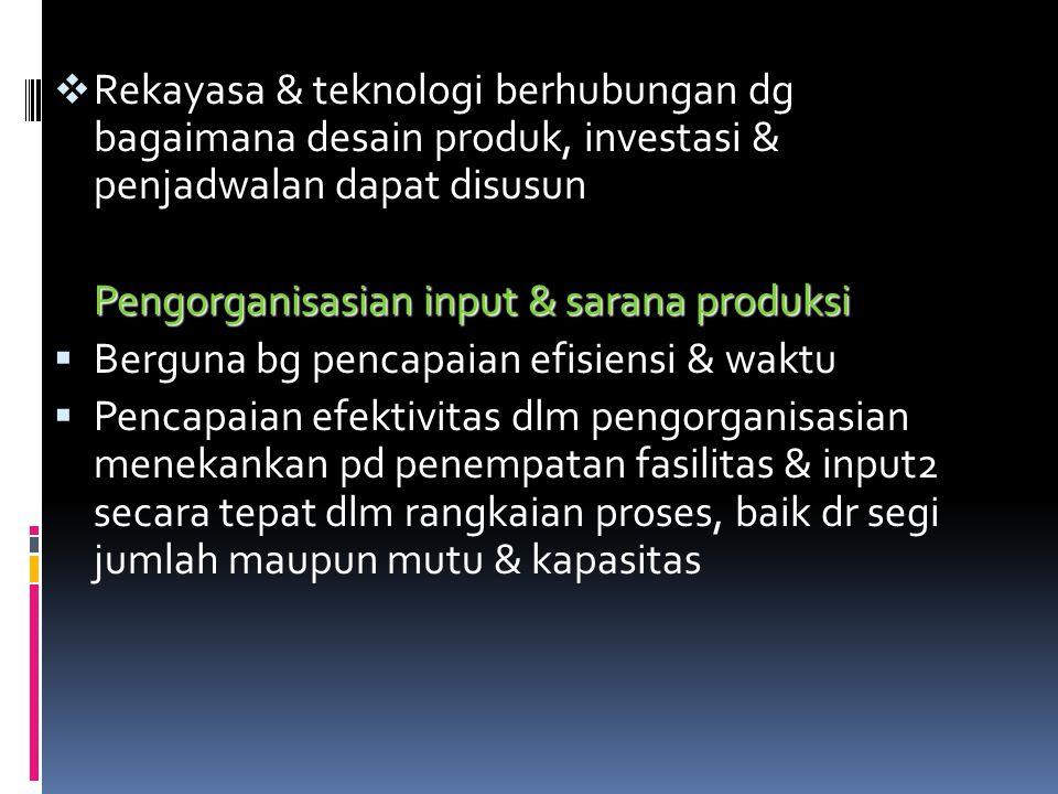Rekayasa & teknologi berhubungan dg bagaimana desain produk, investasi & penjadwalan dapat disusun