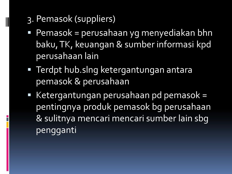 3. Pemasok (suppliers) Pemasok = perusahaan yg menyediakan bhn baku, TK, keuangan & sumber informasi kpd perusahaan lain.