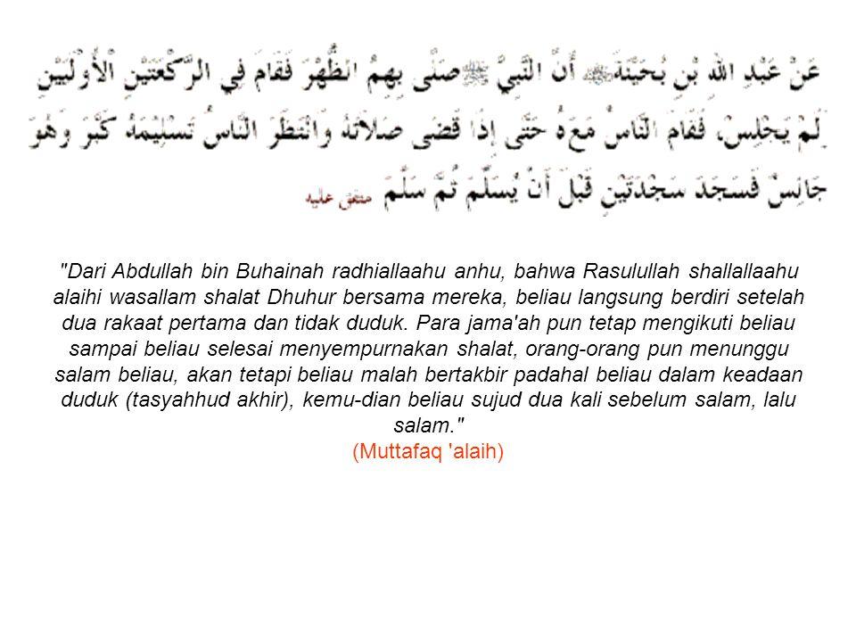 Dari Abdullah bin Buhainah radhiallaahu anhu, bahwa Rasulullah shallallaahu alaihi wasallam shalat Dhuhur bersama mereka, beliau langsung berdiri setelah dua rakaat pertama dan tidak duduk.