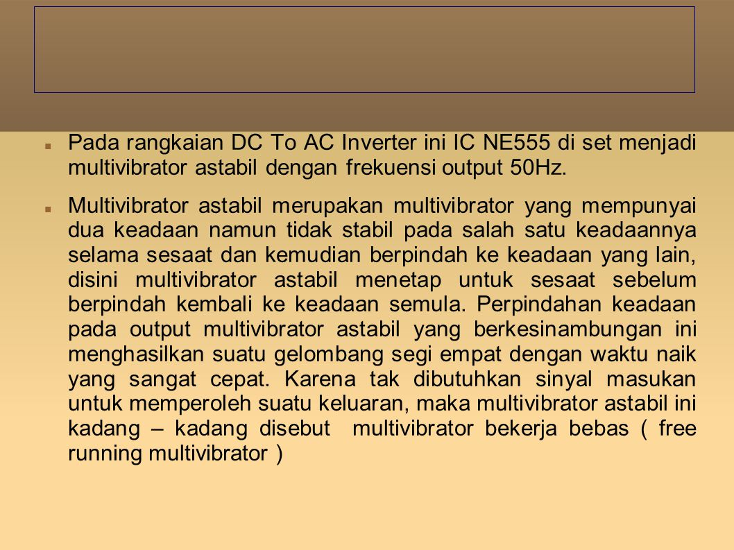Pada rangkaian DC To AC Inverter ini IC NE555 di set menjadi multivibrator astabil dengan frekuensi output 50Hz.