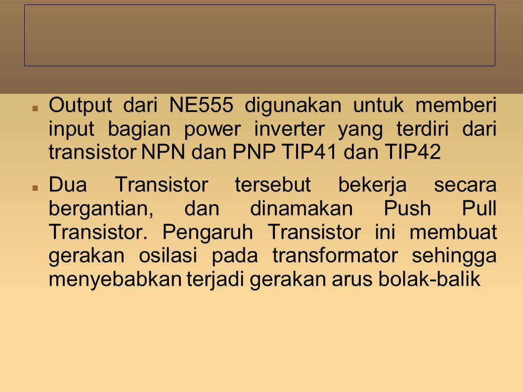 Output dari NE555 digunakan untuk memberi input bagian power inverter yang terdiri dari transistor NPN dan PNP TIP41 dan TIP42