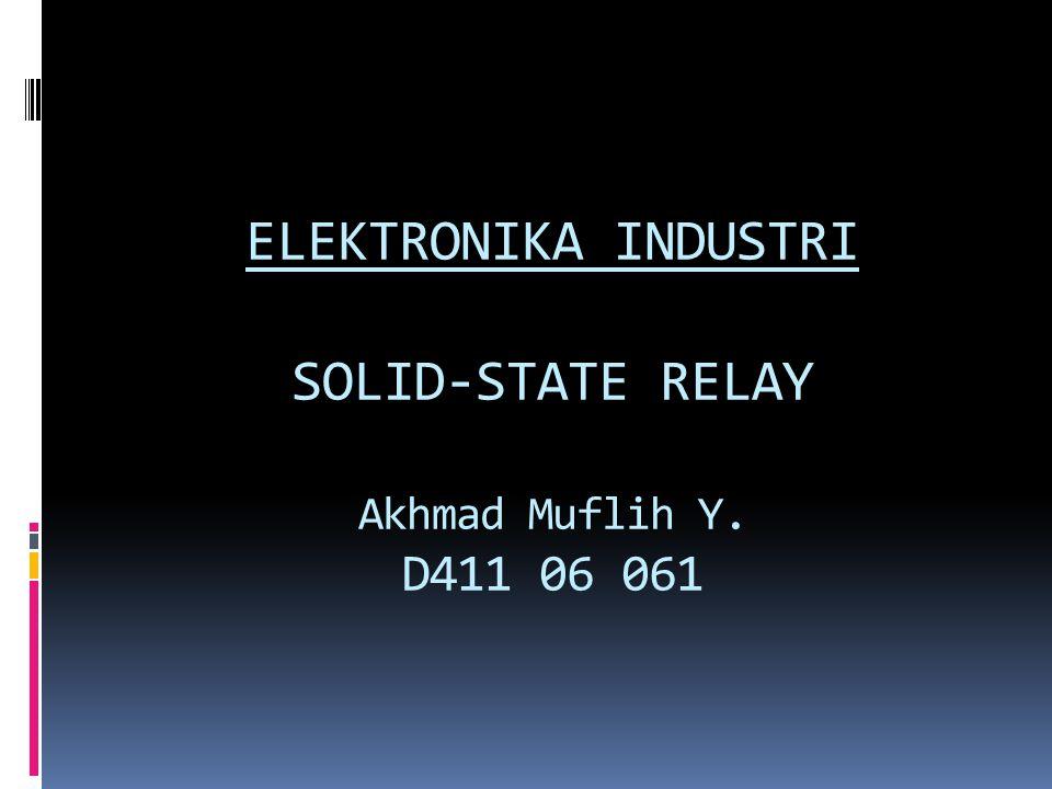 ELEKTRONIKA INDUSTRI SOLID-STATE RELAY Akhmad Muflih Y. D411 06 061