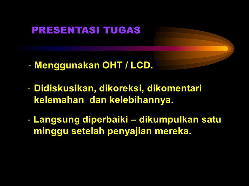 PRESENTASI TUGAS - Menggunakan OHT / LCD. Didiskusikan, dikoreksi, dikomentari kelemahan dan kelebihannya.