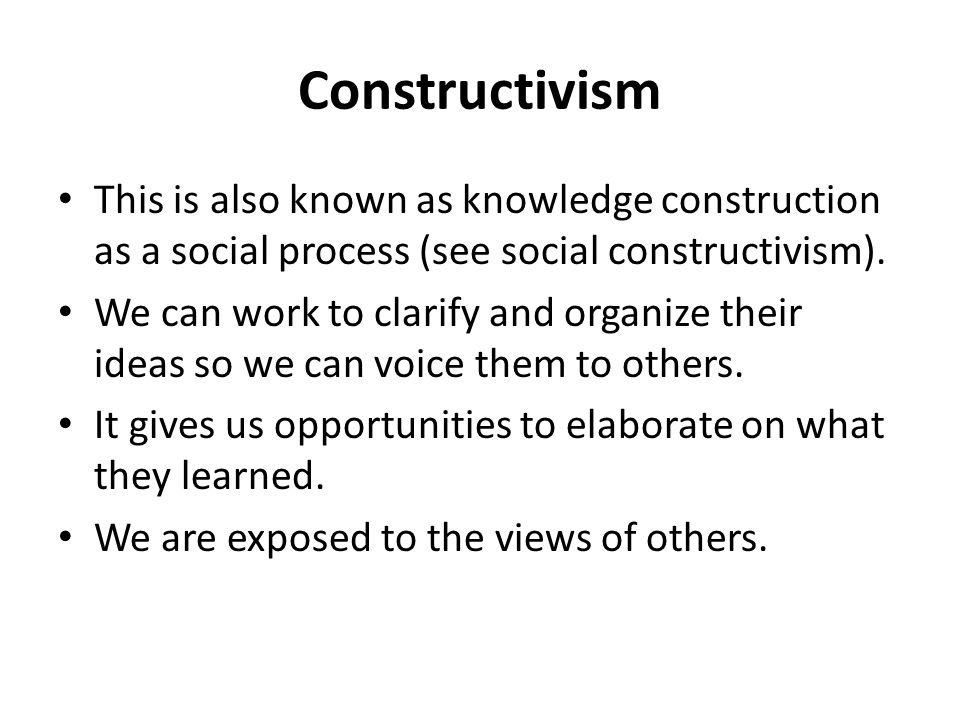 Constructivism This is also known as knowledge construction as a social process (see social constructivism).