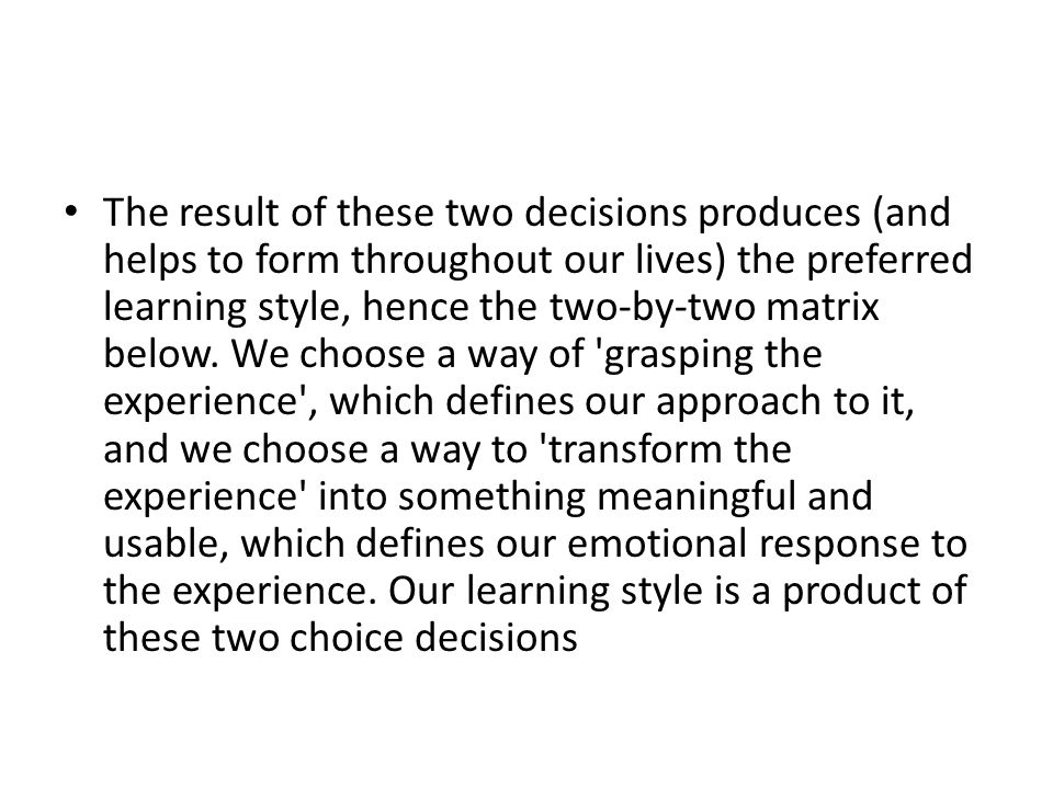 The result of these two decisions produces (and helps to form throughout our lives) the preferred learning style, hence the two-by-two matrix below.