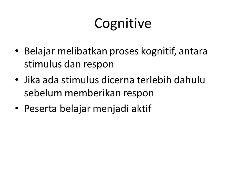 Cognitive Belajar melibatkan proses kognitif, antara stimulus dan respon. Jika ada stimulus dicerna terlebih dahulu sebelum memberikan respon.
