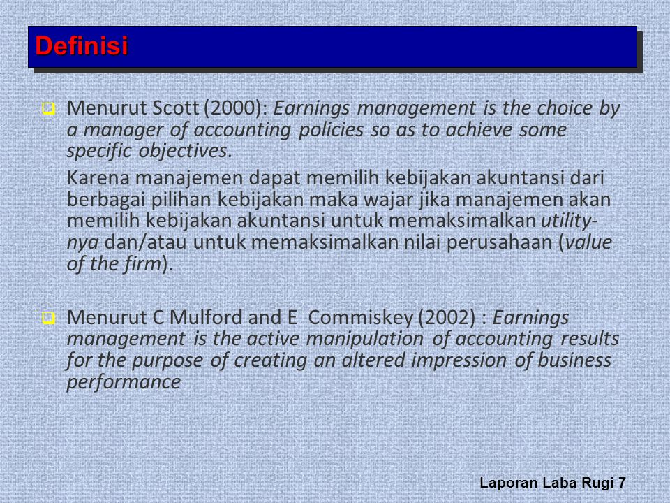 Definisi Menurut Scott (2000): Earnings management is the choice by a manager of accounting policies so as to achieve some specific objectives.