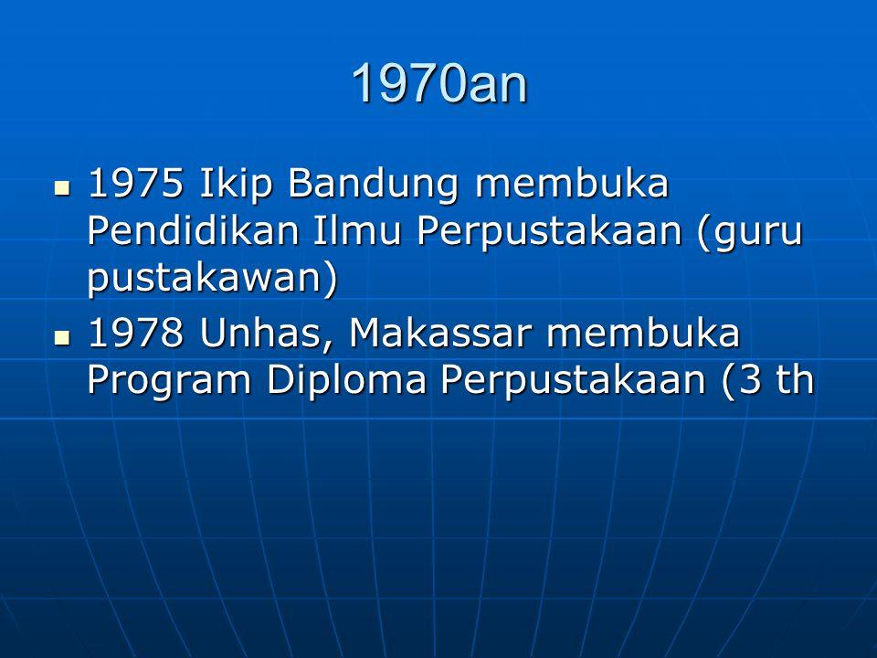 1970an 1975 Ikip Bandung membuka Pendidikan Ilmu Perpustakaan (guru pustakawan) 1978 Unhas, Makassar membuka Program Diploma Perpustakaan (3 th.