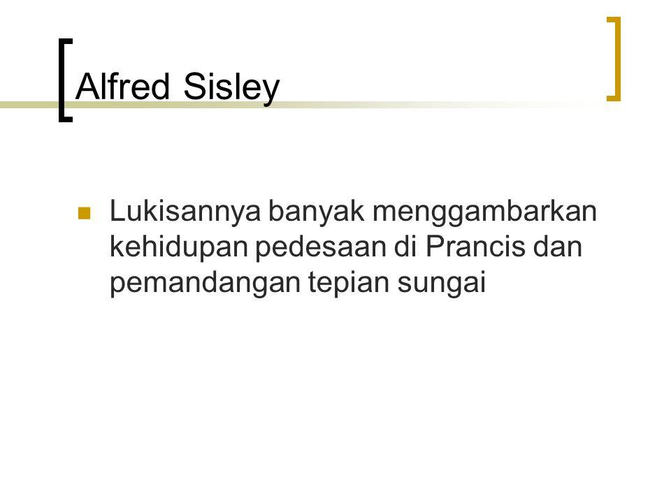 Alfred Sisley Lukisannya banyak menggambarkan kehidupan pedesaan di Prancis dan pemandangan tepian sungai.