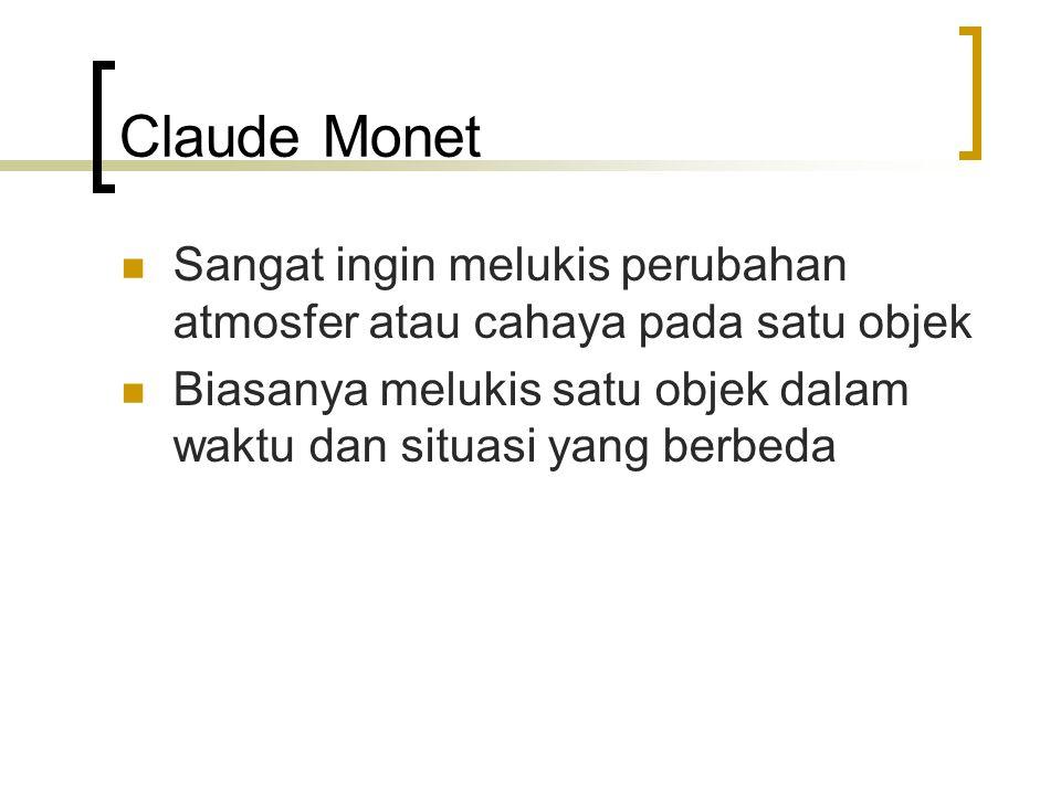 Claude Monet Sangat ingin melukis perubahan atmosfer atau cahaya pada satu objek.