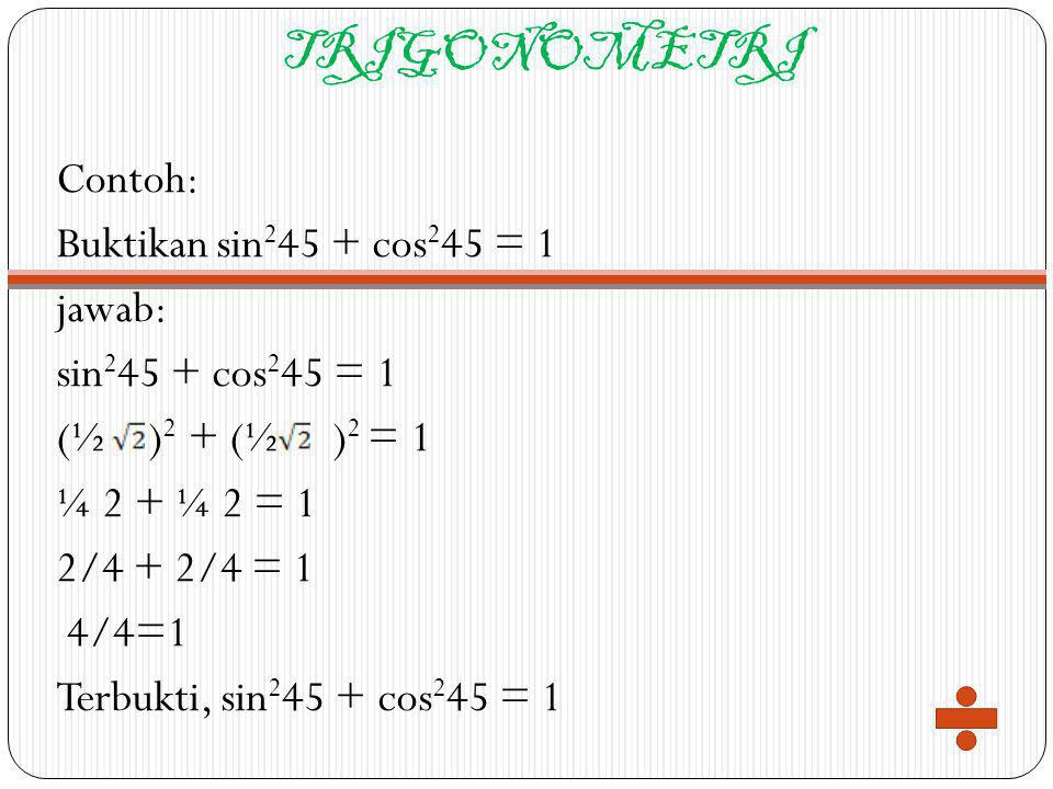 TRIGONOMETRI Contoh: Buktikan sin245 + cos245 = 1 jawab: