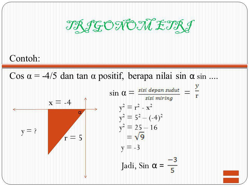 TRIGONOM ETRI Contoh: Cos α = -4/5 dan tan α positif, berapa nilai sin α sin .... sin α = = x = -4.