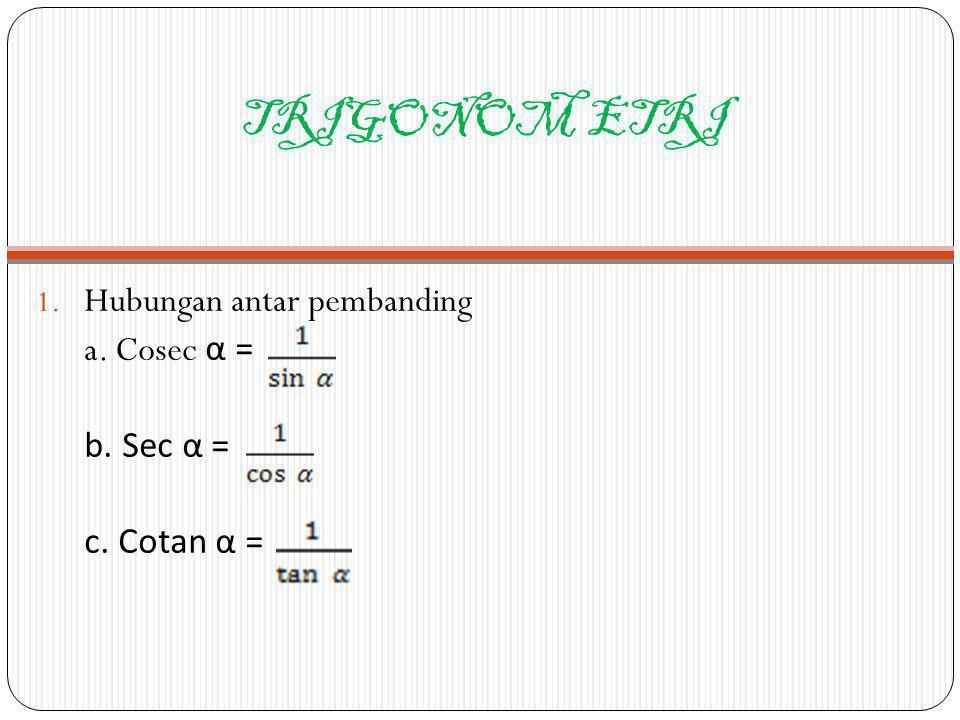 TRIGONOM ETRI Hubungan antar pembanding a. Cosec α = b. Sec α =