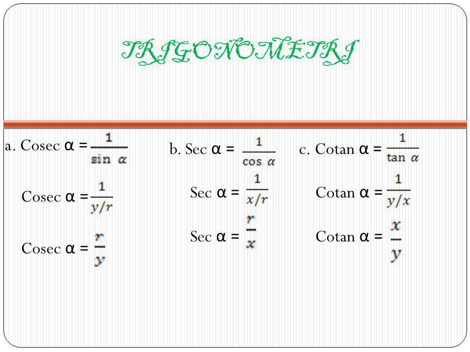 TRIGONOMETRI a. Cosec α = Cosec α = b. Sec α = Sec α = c. Cotan α =