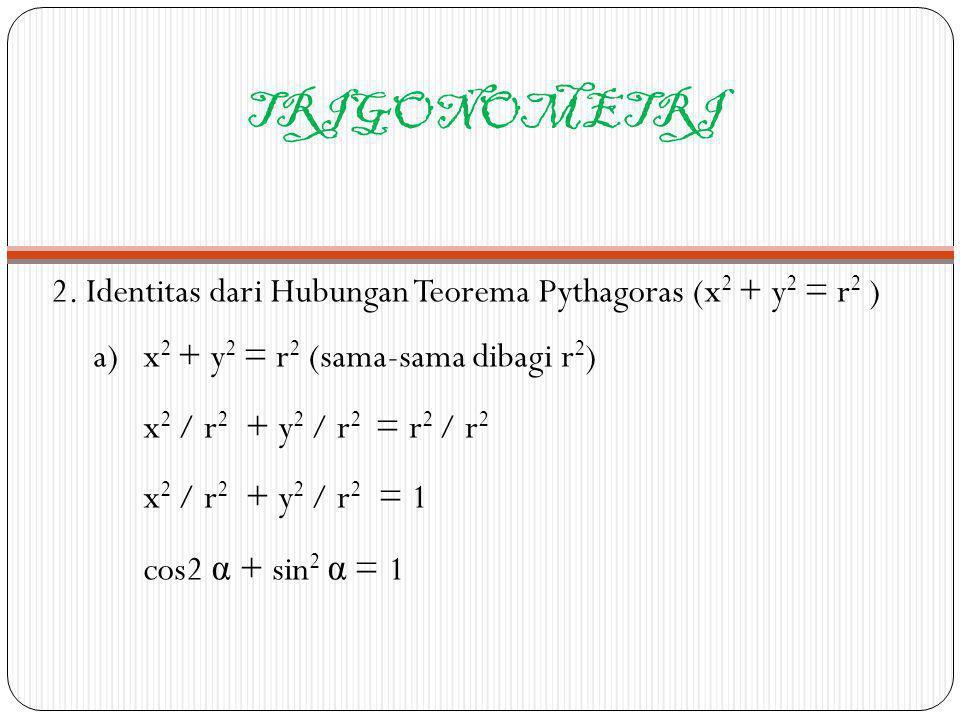 TRIGONOMETRI 2. Identitas dari Hubungan Teorema Pythagoras (x2 + y2 = r2 ) a) x2 + y2 = r2 (sama-sama dibagi r2)